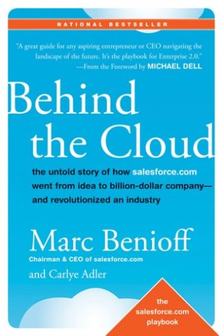 Behind the Cloud. The Untold Story of How Salesforce Went from Idea to Billion-Dollar Company-and Revolutionized an Industry